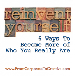 Reinventing Yourself: Six Ways To Become More of Who You Really Are