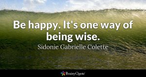 Be Happy. It's one way of being wise. ~ Sidonie Gabrielle Colette
