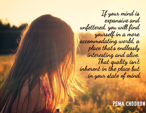 """""""If your mind is expansive and unfettered, you will find yourself in a more accommodating world, a place that's endlessly interesting and alive. That quality isn't inherent in the place but in your state of mind."""" ~ Pema Chodron"""