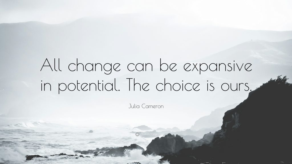 """All change can be expansive in potential. The choice is ours."" ~ Julia Cameron"