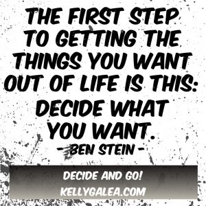"""""""The first step to getting the things you want out of life is this: Decide what you want."""" ~ Ben Stein"""