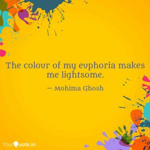 """The colour of my euphoria makes me lightsome."" ~ Mohima Ghosh"